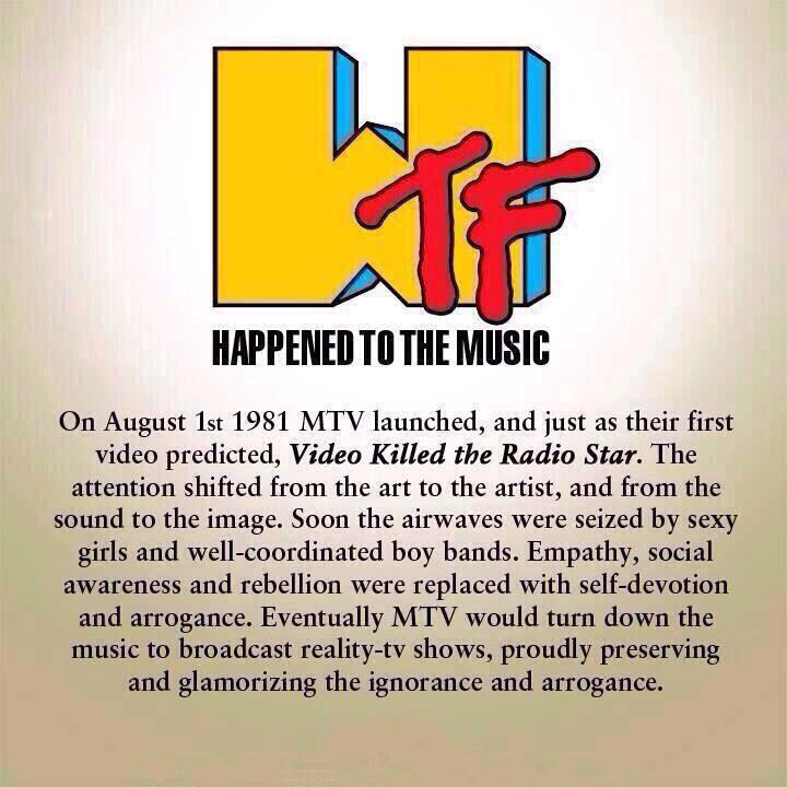 """""""El 01 de agosto de 1981 MTV lanzó, y al igual que su primer video predijo 'El Video Mató a la Radio Estrella'. La atención se centró en el arte de la artista, y por el sonido a la imagen. Pronto las ondas de radio fueron tomadas por chicas sexys y bandas de chicos bien coordinados. La empatía, la conciencia social y la rebelión fueron reemplazados con abnegación y la arrogancia. Eventualmente MTV rechazaría la música para transmitir reality shows de tv, con orgullo preservar y exaltar la ignorancia y la arrogancia ... """""""